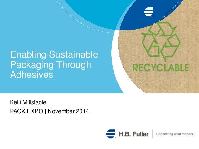 Enabling Sustainable Packaging Through Adhesives Kelli Millslagle PACK EXPO | November 2014