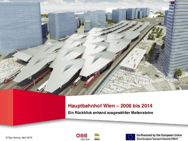 © Sigi Herzog, April 2015 Hauptbahnhof Wien – 2006 bis 2014 Ein Rückblick anhand ausgewählter Meilensteine