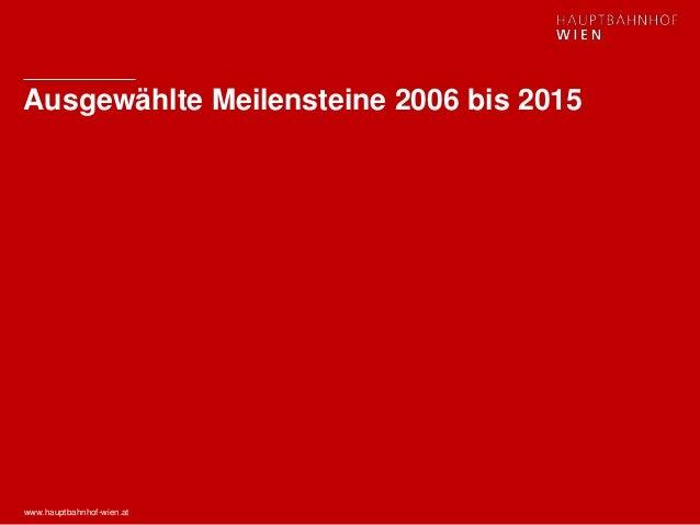 www.hauptbahnhof-wien.at Ausgewählte Meilensteine 2006 bis 2015