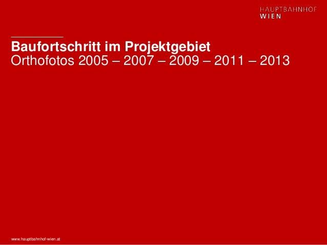 www.hauptbahnhof-wien.at Baufortschritt im Projektgebiet Orthofotos 2005 – 2007 – 2009 – 2011 – 2013