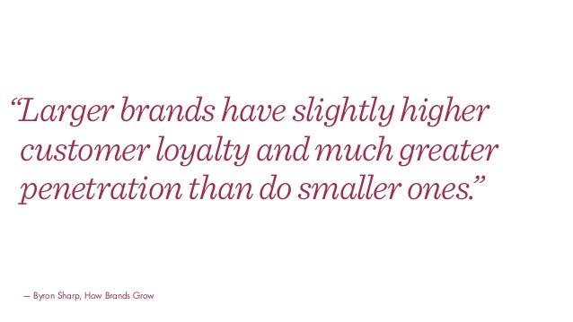 """Largerbrandshaveslightlyhigher customerloyaltyandmuchgreater penetrationthandosmallerones."" — Byron Sharp, How Brands Grow"