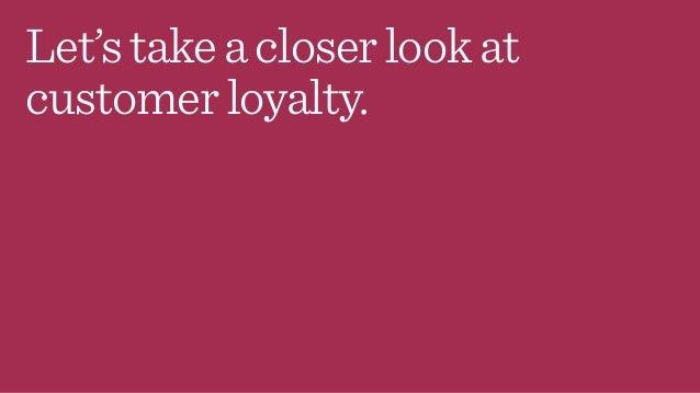 Let'stakeacloserlookat customerloyalty.