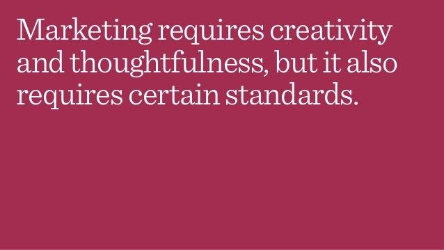 Marketingrequirescreativity andthoughtfulness,butitalso requirescertainstandards.