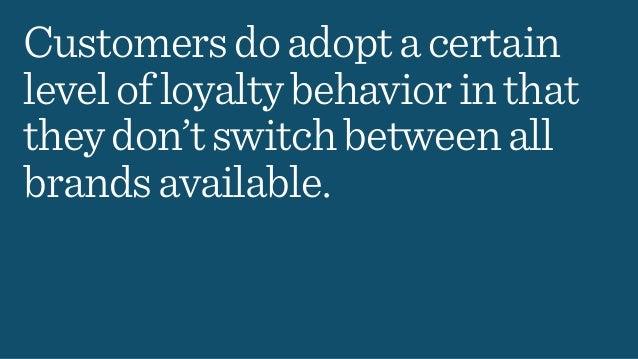 Customersdoadoptacertain levelofloyaltybehaviorinthat theydon'tswitchbetweenall brandsavailable.