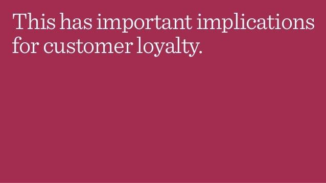 Thishasimportantimplications forcustomerloyalty.