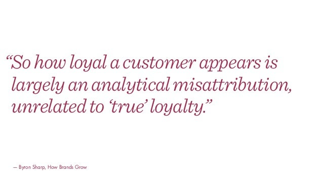 """Sohowloyalacustomerappearsis largelyananalyticalmisattribution, unrelatedto'true'loyalty."" — Byron Sharp, How Brands Grow"