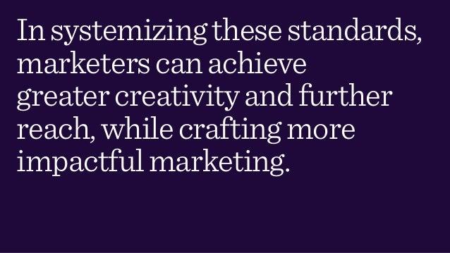 Insystemizingthesestandards, marketerscanachieve greatercreativityandfurther reach,whilecraftingmore impactfulmarketing.