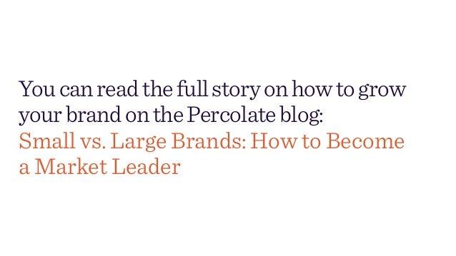 Youcanreadthefullstoryonhowtogrow yourbrandonthePercolateblog: Small vs. Large Brands: How to Become a Market Leader