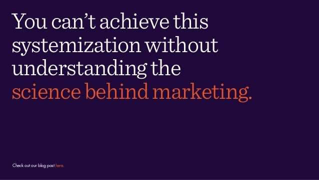 Youcan'tachievethis systemizationwithout understandingthe sciencebehindmarketing. Check out our blog post here.