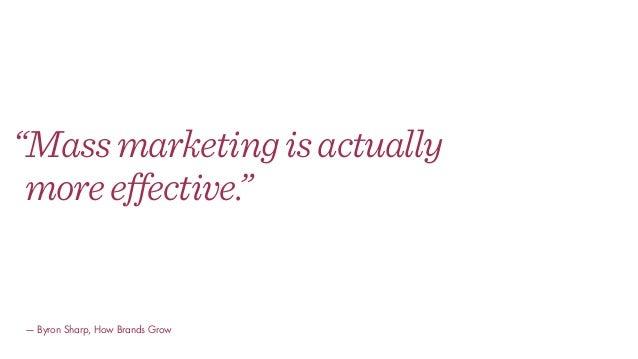 """Massmarketingisactually moreeffective."" — Byron Sharp, How Brands Grow"
