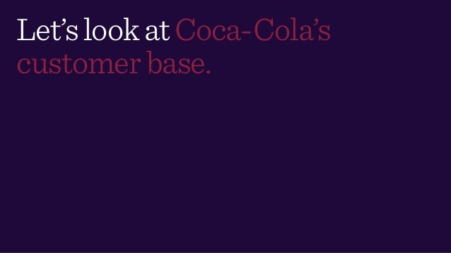 Let'slookatCoca-Cola's customerbase.