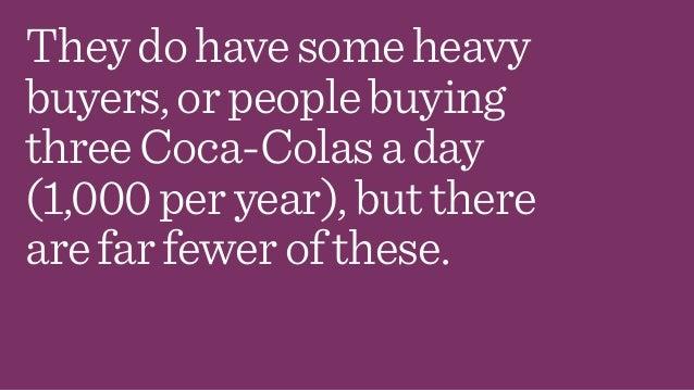 Theydohavesomeheavy buyers,orpeoplebuying threeCoca-Colasaday (1,000peryear),butthere arefarfewerofthese.