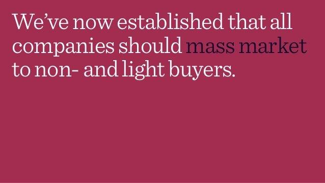 We'venowestablishedthatall companiesshouldmassmarket tonon-andlightbuyers.