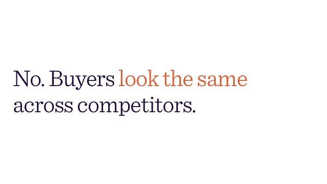 No.Buyerslookthesame acrosscompetitors.