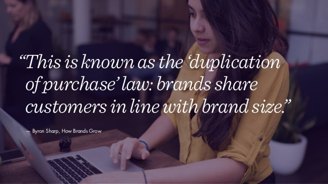 """""""Thisisknownasthe'duplication ofpurchase'law:brandsshare customersinlinewithbrandsize."""" — Byron Sharp, How Brands Grow"""