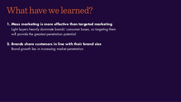 Whathavewelearned? 1. Mass marketing is more effective than targeted marketing Light buyers heavily dominate brands' consu...