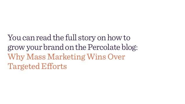 Youcanreadthefullstoryonhowto growyourbrandonthePercolateblog: Why Mass Marketing Wins Over Targeted Efforts