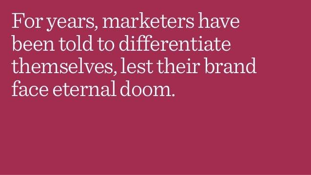 Foryears,marketershave beentoldtodifferentiate themselves,lesttheirbrand faceeternaldoom.