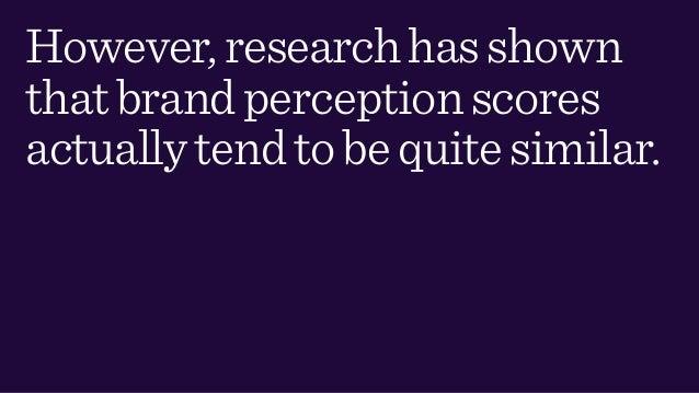 However,researchhasshown thatbrandperceptionscores actuallytendtobequitesimilar.