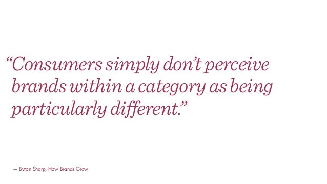 """""""Consumerssimplydon'tperceive brandswithinacategoryasbeing particularlydifferent."""" — Byron Sharp, How Brands Grow"""