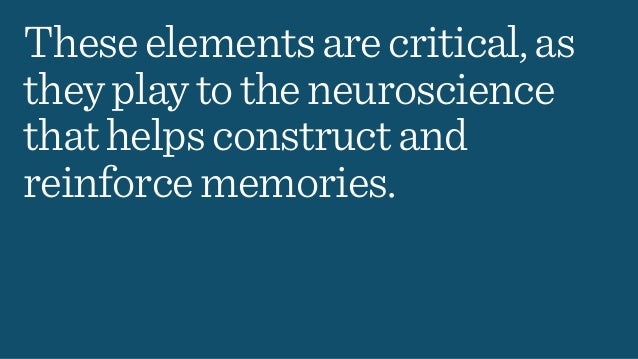 Theseelementsarecritical,as theyplaytotheneuroscience thathelpsconstructand reinforcememories.