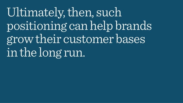 Ultimately,then,such positioningcanhelpbrands growtheircustomerbases inthelongrun.