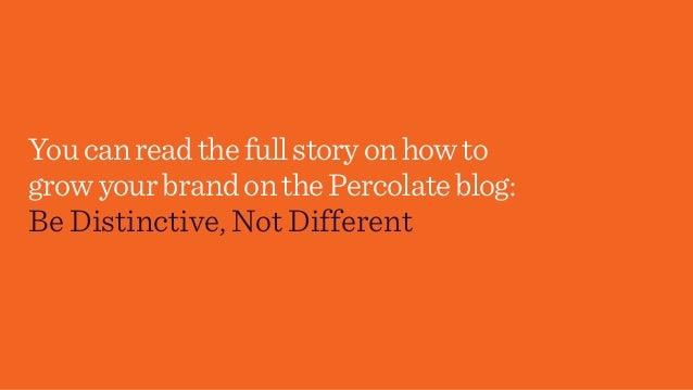 Youcanreadthefullstoryonhowto growyourbrandonthePercolateblog: Be Distinctive, Not Different