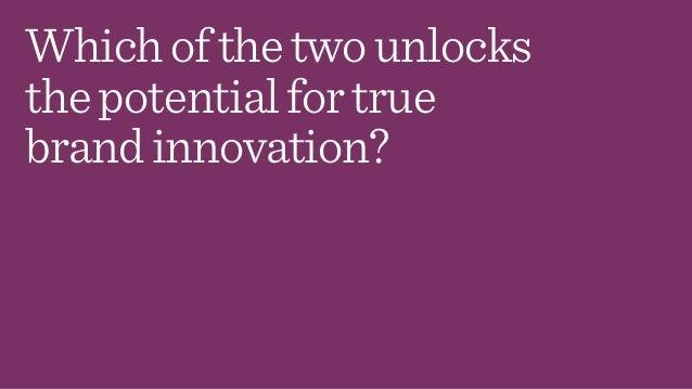 Whichofthetwounlocks thepotentialfortrue brandinnovation?