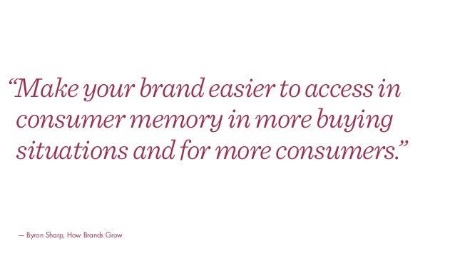 """Makeyourbrandeasiertoaccessin consumermemoryinmorebuying situationsandformoreconsumers."" — Byron Sharp, How Brands Grow"
