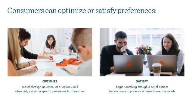 begin searching through a set of options  but stop once a preference meets immediate needs OPTIMIZE SATISFY Consumerscano...