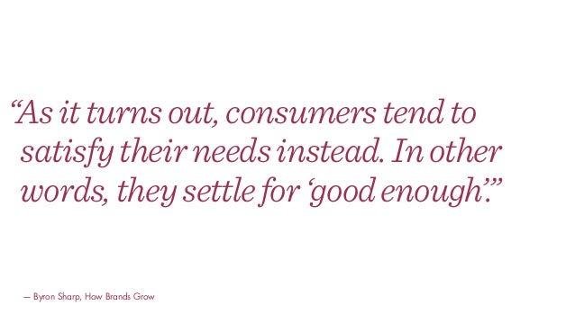 """""""Asitturnsout,consumerstendto satisfytheirneedsinstead.Inother words,theysettlefor'goodenough'."""" — Byron Sharp, How Brands..."""