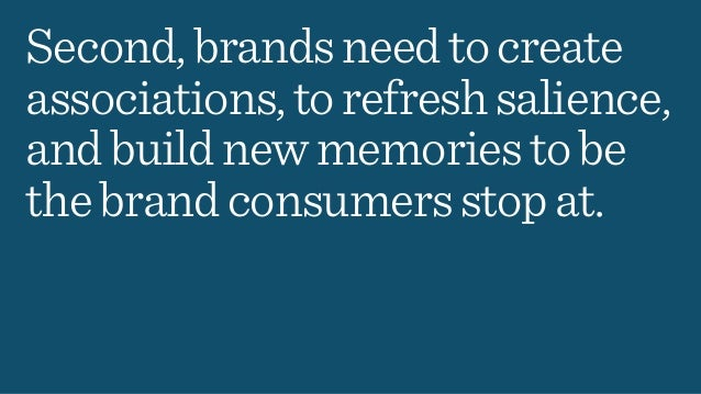 Second,brandsneedtocreate associations,torefreshsalience, andbuildnewmemoriestobe thebrandconsumersstopat.