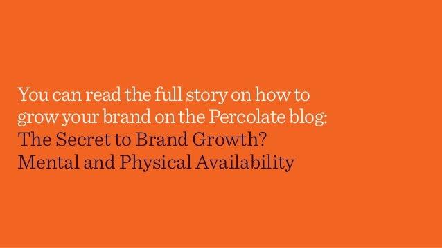 Youcanreadthefullstoryonhowto growyourbrandonthePercolateblog: The Secret to Brand Growth? Mental and Physical Availability