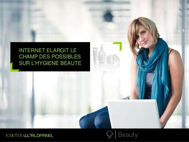 © Kantar Worldpanel  INTERNET ELARGIT LE  CHAMP DES POSSIBLES  SUR L'HYGIENE BEAUTE