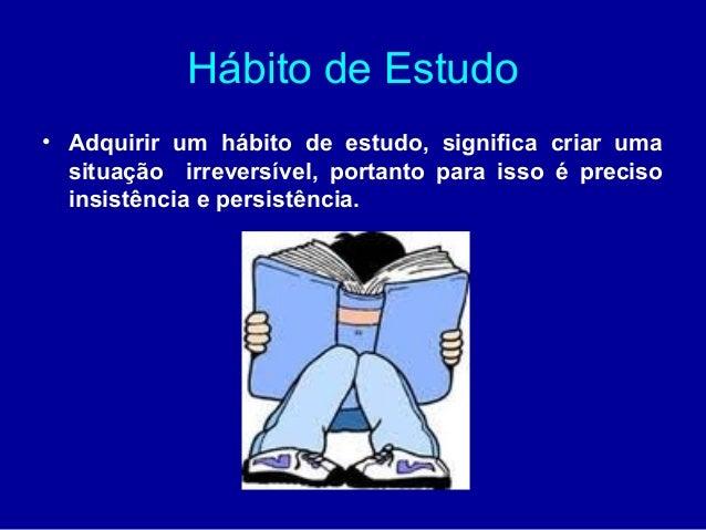 Hábito de Estudo• Adquirir um hábito de estudo, significa criar uma  situação irreversível, portanto para isso é preciso  ...