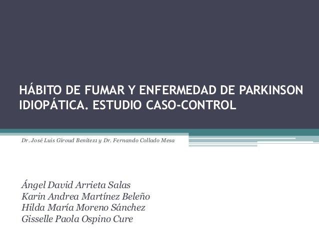 HÁBITO DE FUMAR Y ENFERMEDAD DE PARKINSONIDIOPÁTICA. ESTUDIO CASO-CONTROLDr. José Luis Giroud Benítez1 y Dr. Fernando Coll...