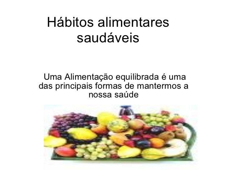 Hábitos alimentares saudáveis Uma Alimentação equilibrada é uma das principais formas de mantermos a nossa saúde