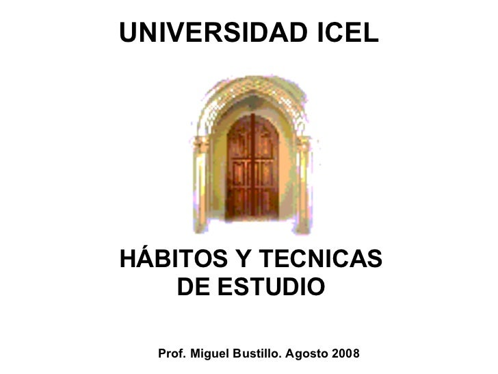 UNIVERSIDAD ICEL Prof. Miguel Bustillo. Agosto 2008 HÁBITOS Y TECNICAS DE ESTUDIO