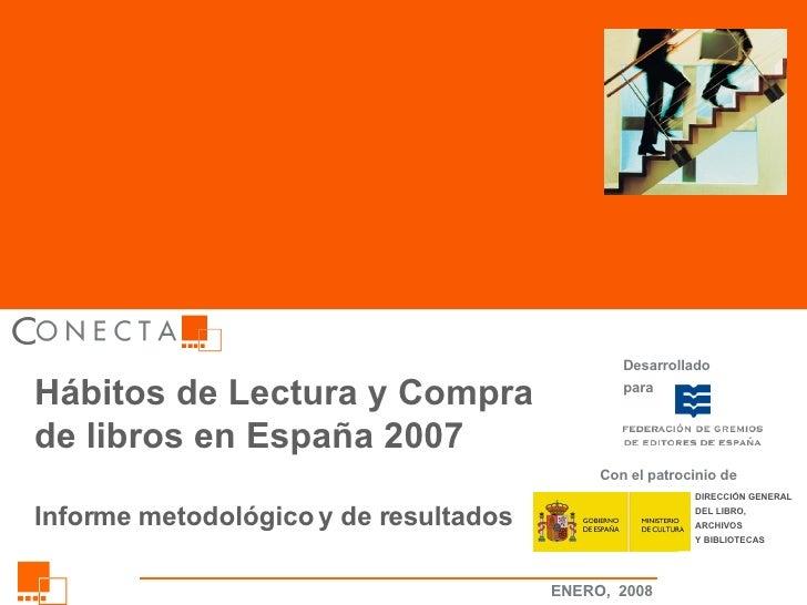 Hábitos de Lectura y Compra de libros en España 2007 Informe metodológico y de resultados Desarrollado para DIRECCIÓN GENE...