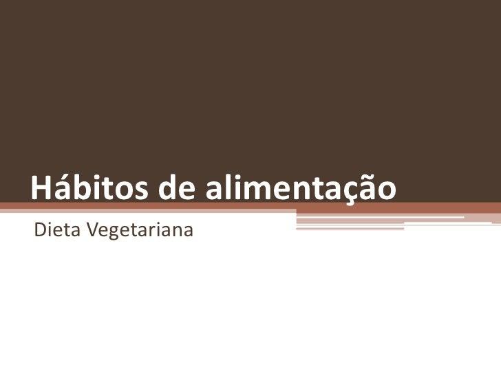 Hábitos de alimentação <br />Dieta Vegetariana<br />