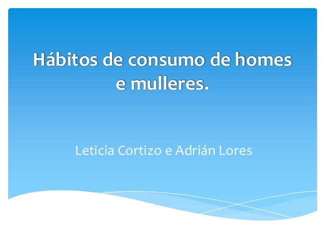 Hábitos de consumo de homese mulleres.Leticia Cortizo e Adrián Lores