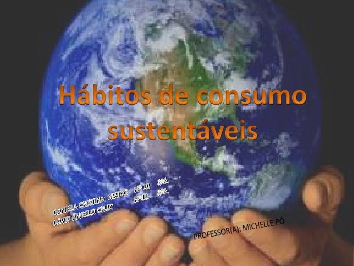 Hábitos de consumo sustentáveis<br />DANIELA CRISTINA  MATOS    Nº 10     8ºA<br />DAVID ÂNGELO CRUZ              Nº11    ...