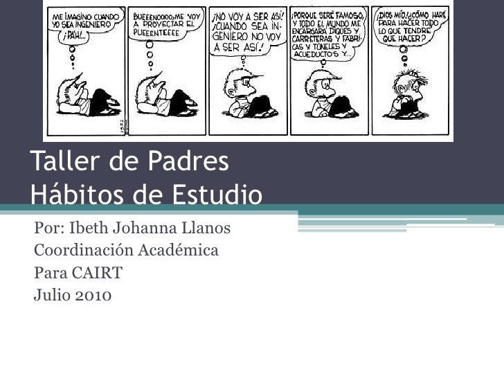 Taller de PadresHábitos de Estudio<br />Por: Ibeth Johanna Llanos<br />Coordinación Académica<br />Para CAIRT<br />Julio 2...