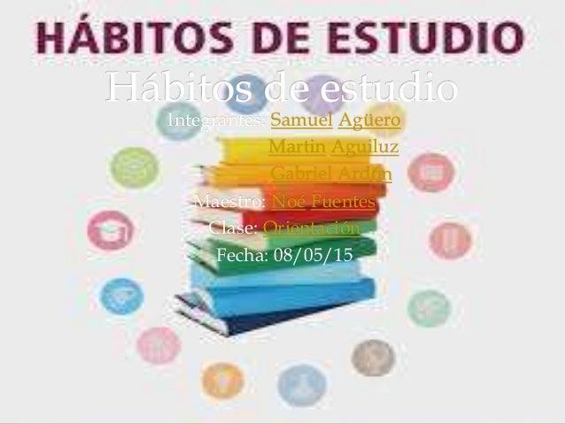 Integrantes: Samuel Agüero Martin Aguiluz Gabriel Ardón Maestro: Noé Fuentes Clase: Orientación Fecha: 08/05/15