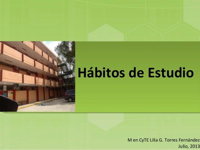 Hábitos de Estudio M en CyTE Lilia G. Torres Fernández Julio, 2013