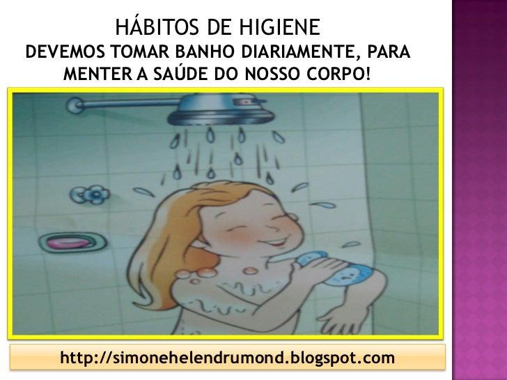 HÁBITOS DE HIGIENEDEVEMOS TOMAR BANHO DIARIAMENTE, PARA   MENTER A SAÚDE DO NOSSO CORPO!   http://simonehelendrumond.blogs...