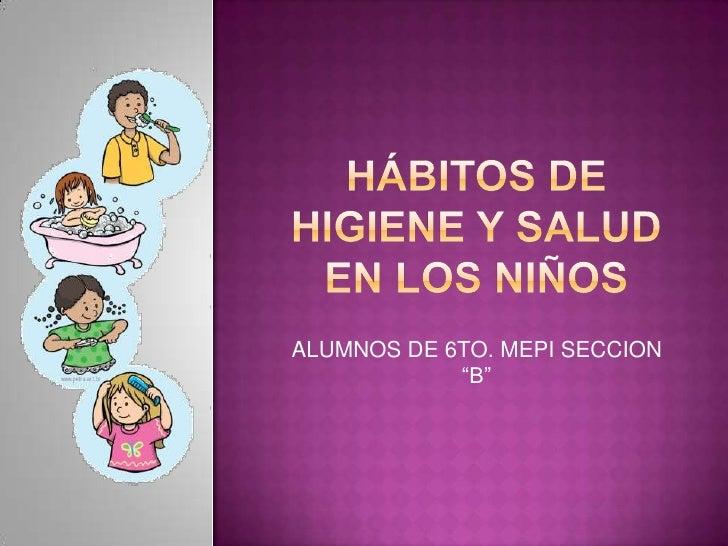"""Hábitos de higiene y salud en los niños<br />ALUMNOS DE 6TO. MEPI SECCION """"B""""<br />"""
