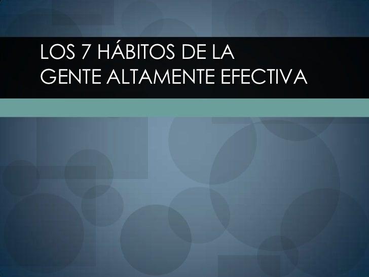 Los 7 Hábitos de laGente Altamente Efectiva<br />