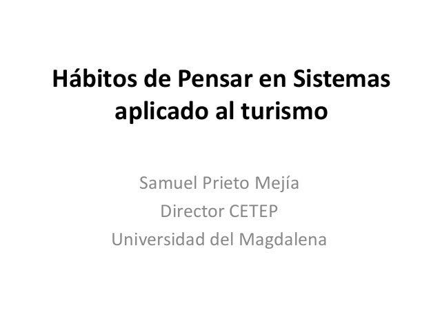 Hábitos de Pensar en Sistemas aplicado al turismo Samuel Prieto Mejía Director CETEP Universidad del Magdalena