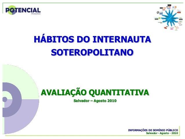 INFORMAÇÕES DE DOMÍNIO PÚBLICO Salvador - Agosto - 2010 AVALIAÇÃO QUANTITATIVA Salvador – Agosto 2010 HÁBITOS DO INTERNAUT...